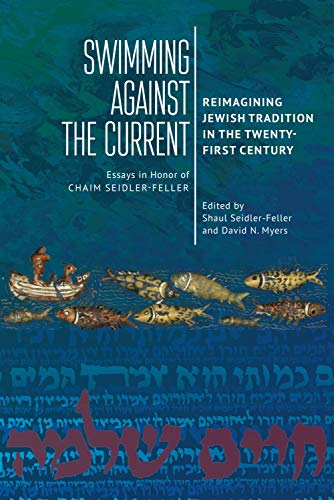 Swimming against the Current: Reimagining Jewish Tradition in the Twenty-First Century. Essays in Honor of Chaim Seidler-Feller (English Edition)