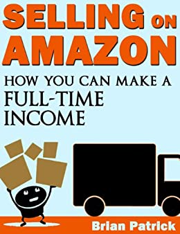 Selling On Amazon: How You Can Make A Full-Time Income Selling on Amazon by [Brian Patrick]