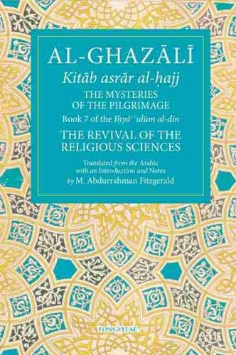 The Mysteries of the Pilgrimage: Book 7 of Ihya' 'ulum al-din, The Revival of the Religious Sciences (7) (The Fons Vitae Al-Ghazali Series)