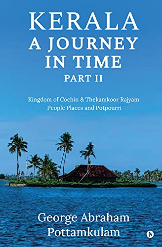 Kerala A Journey in Time Part II : Kingdom Of Cochin & Thekamkoor Rajyam; People Places and Potpourri (English Edition)