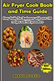 Air Fryer Cook Book and Time Guide: Easy Guide For Beginner With Over 100 recipes and procedure
