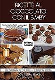 RICETTE AL CIOCCOLATO CON IL BIMBY: Tante ricette facili e veloci per allietare le tue feste e soddisfare la tua voglia di cioccolato!
