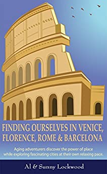 Finding Ourselves in Venice, Florence, Rome, & Barcelona: Aging adventurers discover the power of place while exploring fascinating cities at their own relaxing pace. by [Al Lockwood, Sunny Lockwood]