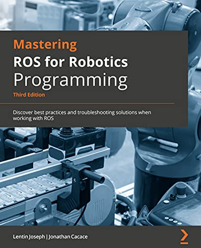 Mastering ROS for Robotics Programming: Discover best practices and troubleshooting solutions when working with ROS, 3rd Edition