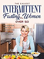NEW Intermittent Fasting for Women Over 50: The Most Complete Weight Loss Guide for Beginners