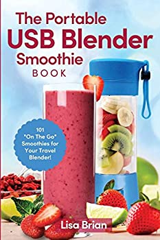 The Portable USB Blender Smoothie Book  101 On The Go Smoothies for Your Travel Blender!