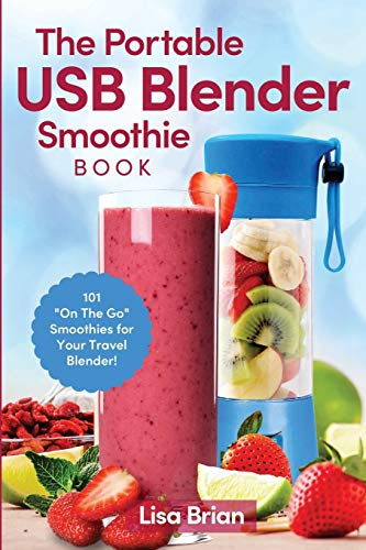 The Portable USB Blender Smoothie Book: 101 On The Go Smoothies for Your Travel Blender!
