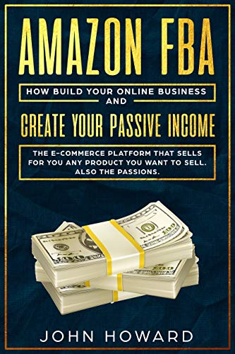 AMAZON FBA: How build your ONLINE BUSINESS and create your PASSIVE INCOME.: The E-COMMERCE PLATFORM that sell for you any products you want to sell. Also the passions. (English Edition)