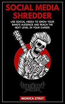 Social Media Shredder: Use social media to grow your band's audience and reach the next level in your career. by [Monica Strut]