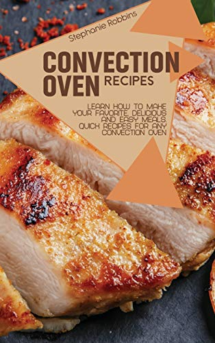 Convection Oven Recipes: Learn How to Make Your Favorite, Delicious, and...