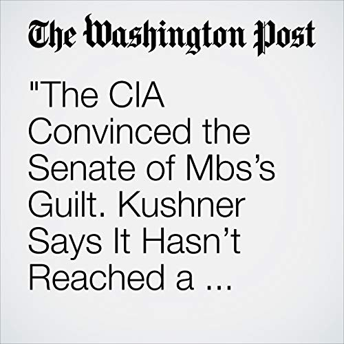 """""""The CIA Convinced the Senate of Mbs's Guilt. Kushner Says It Hasn't Reached a Conclusion. """" audiobook cover art"""