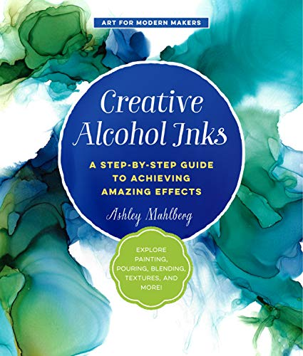 Creative Alcohol Inks: A Step-by-Step Guide to Achieving Amazing Effects--Explore Painting, Pouring, Blending, Textures, and More! (Art for Modern Makers) (English Edition)
