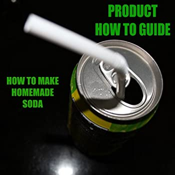 Instructions on Soda - How to Make Your Own Soda at Home