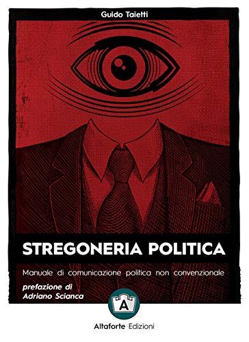Stregoneria politica. Manuale di comunicazione politica non convenzionale
