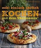 echt einfach ehrlich Kochen mit dem Thermomix: Köstliche Gerichte für jeden Tag (Meine Welt)