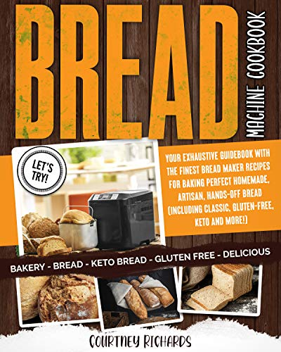 Bread Machine Cookbook: Your Exhaustive Guidebook with The Finest Bread Maker Recipes for Baking Perfect Homemade, Artisan, Hands-Off Bread (Including Classic, Gluten-Free, Keto and More!)