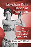 Egyptian Belly Dance in Transition: The Raqs Sharqi Revolution, 1890-1930