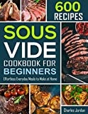 Sous Vide Cookbook for Beginners 600 Recipes: Effortless Everyday Meals to Make at Home (sous vide recipes)