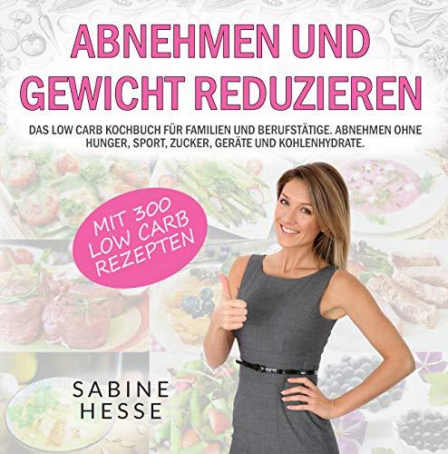 Abnehmen und Gewicht reduzieren: Das Low Carb Kochbuch für Familien und Berufstätige. Abnehmen ohne Hunger, Sport, Zucker, Geräte und Kohlenhydrate.
