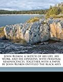 John Ruskin; a sketch of his life, his work, and his opinions, with personal reminiscences, together with a paper by John Ruskin entitled The black arts