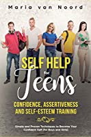 Self Help for Teens: Confidence, Assertiveness and Self-Esteem Training (3 in 1) Simple and Proven Techniques to Become Your Confident Self (for Boys and Girls)
