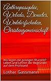 Anthroposophie,  Weleda, Demeter,  Waldorfschulen,  Christengemeinschaft: Wo liegen die geistigen Wurzeln? Leben und Lehren der Begründer auf dem Prüfstand (German Edition)