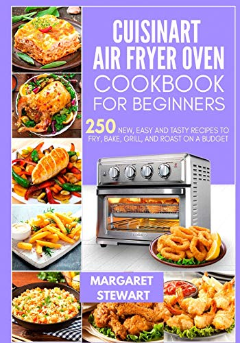 Cuisinart Air Fryer Oven Cookbook For Beginners: 250 New, Easy And Tasty...