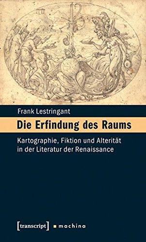 Die Erfindung des Raums: Kartographie, Fiktion und Alterität in der Literatur der Renaissance....
