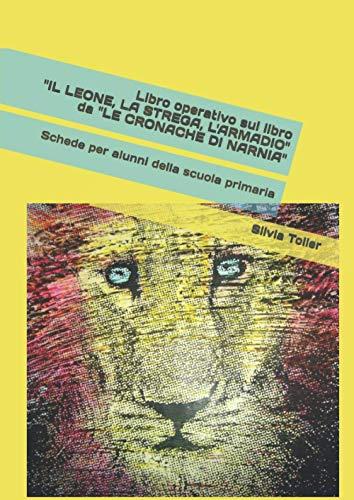 """Libro operativo sul libro """"IL LEONE, LA STREGA, L'ARMADIO"""" da """"LE CRONACHE DI NARNIA"""": Schede per alunni della scuola primaria"""