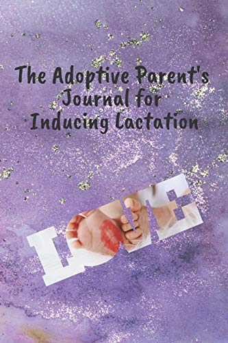 The Adoptive Parent's Journal for Inducing Lactation: Track your progress to produce breast milk so you can breastfeed your adopted baby
