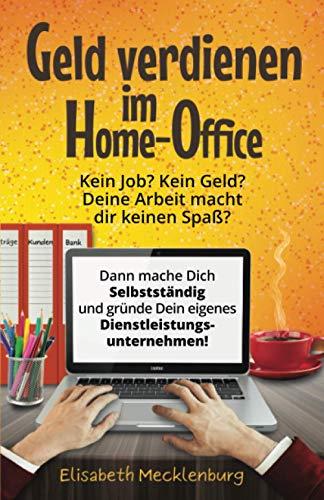 Geld verdienen im Home-Office: Kein Job? Kein Geld? Deine Arbeit macht dir keinen Spaß mehr? - Dann mache dich Selbstständig und gründe dein eigenes Dienstleistungs-Unternehmen!
