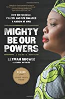 Mighty Be Our Powers: How Sisterhood, Prayer, and Sex Changed a Nation at War by Leymah Gbowee(2013-03-26)