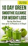 10 Day Green Smoothie Cleanse: Sip Up, Slim Down ! Lose upto 15 Lbs in 10 Days!: 100 Delicious Weight Loss Green Smoothies+ 10 Days Diet Plan to lose weight fast
