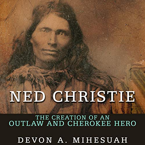 Ned Christie: The Creation of an Outlaw and Cherokee Hero audiobook cover art