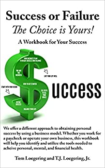 Success or Failure - the Choice is Yours: A Workbook for Your Success by [Tom Loegering, T.J. Loegering]