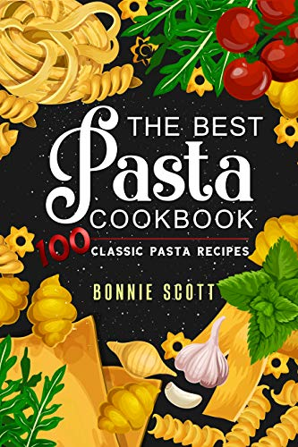 The Best Pasta Cookbook: 100 Classic Pasta Recipes by [Bonnie Scott]