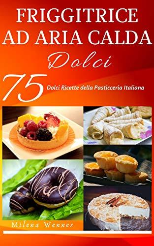 Friggitrice ad aria calda: +75 Dolci Ricette della Pasticceria Italiana - Crea sensazionali dolci tramite la tua friggitrice ad aria!