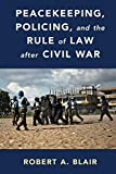 Peacekeeping, Policing, and the Rule of Law after Civil War