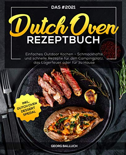 Das #2021 Dutch Oven Rezeptbuch: Einfaches Outdoor Kochen - Schmackhafte und schnelle Rezepte für den Campingplatz, das Lagerfeuer oder für zu Hause inkl. Dutch Oven Dessert Spezial