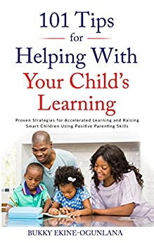 101 Tips For Helping With Your Child's Learning: Proven Strategies for Accelerated Learning and Raising Smart Children Using Positive Parenting Skills by [Bukky Ekine-Ogunlana]