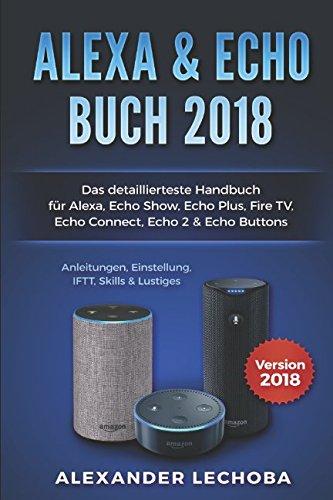 Amazon Echo Buch 2018:: Das detaillierteste Handbuch für Alexa, Echo Show, Echo Plus, Fire TV, Echo Connect, Echo 2 & Echo Buttons - Anleitungen, Einstellung, IFTT, Skills & Lustiges - 2018