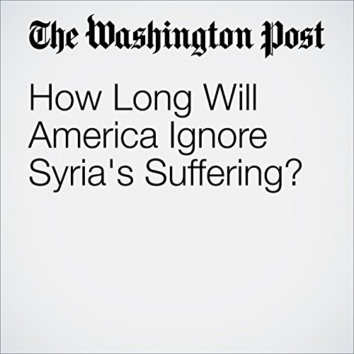 How Long Will America Ignore Syria's Suffering? audiobook cover art