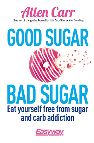 Good Sugar Bad Sugar: Eat yourself free from sugar and carb addiction (Allen Carr's Easyway Book 79)