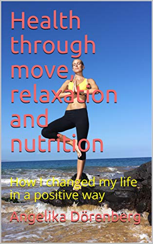 Health through move, relaxation and nutrition: How I changed my life in a positive way (English Edition)