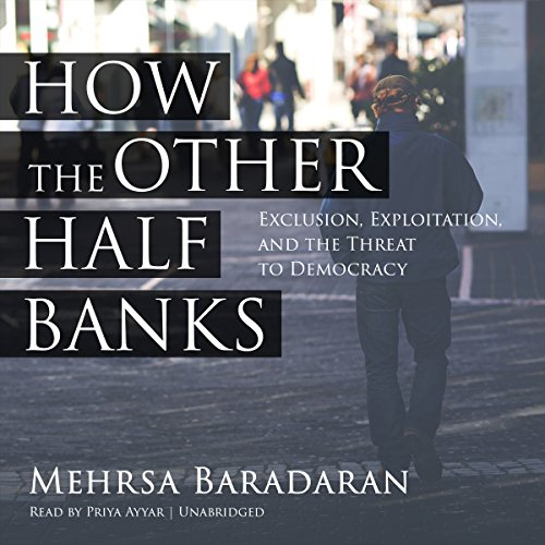 How the Other Half Banks     Exclusion, Exploitation, and the Threat to Democracy              By:                                                                                                                                 Mehrsa Baradaran                               Narrated by:                                                                                                                                 Priya Ayyar                      Length: 9 hrs and 36 mins     Not rated yet     Overall 0.0