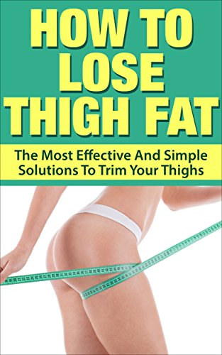 How To Lose Thigh Fat The Most Effective And Simple Solutions To Trim Your Thighs Thigh Fat Slim Thigh Reduce Thigh Fat Shape Your Thigh Kindle Edition By Lewis Allison Health