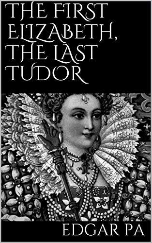 The first Elizabeth, the last Tudor (English Edition)