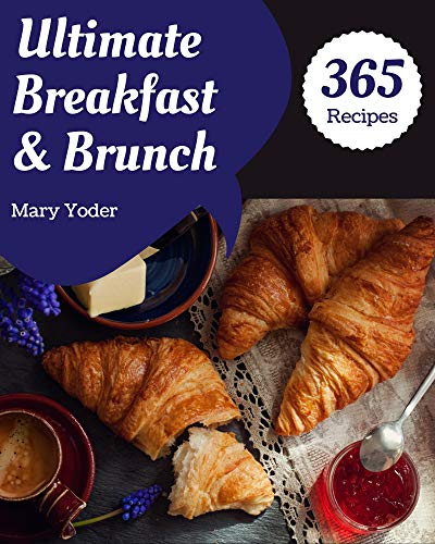 365 Ultimate Breakfast and Brunch Recipes: A Breakfast and Brunch Cookbook for All Generation