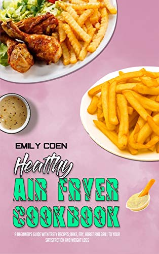 Healthy Air Fryer Cookbook: A Beginner's Guide with Tasty Recipes; Bake, Fry, Roast and Grill to your Satisfaction and Weight Loss