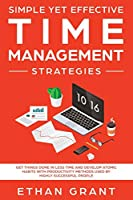 Simple Yet Effective Time management strategies: Get Things Done In Less Time and Develop Atomic Habits with Productivity Methods Used By Highly Successful People